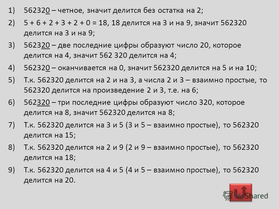 1)562320 – четное, значит делится без остатка на 2; 2)5 + 6 + 2 + 3 + 2 + 0 = 18, 18 делится на 3 и на 9, значит 562320 делится на 3 и на 9; 3)562320 – две последние цифры образуют число 20, которое делится на 4, значит 562 320 делится на 4; 4)562320