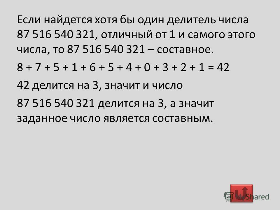 Если найдется хотя бы один делитель числа 87 516 540 321, отличный от 1 и самого этого числа, то 87 516 540 321 – составное. 8 + 7 + 5 + 1 + 6 + 5 + 4 + 0 + 3 + 2 + 1 = 42 42 делится на 3, значит и число 87 516 540 321 делится на 3, а значит заданное