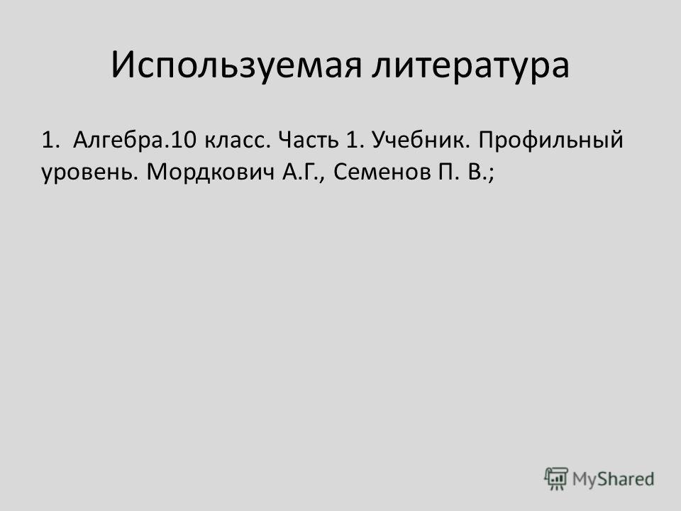 Используемая литература 1. Алгебра.10 класс. Часть 1. Учебник. Профильный уровень. Мордкович А.Г., Семенов П. В.;