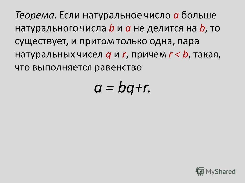 Теорема. Если натуральное число a больше натурального числа b и а не делится на b, то существует, и притом только одна, пара натуральных чисел q и r, причем r < b, такая, что выполняется равенство a = bq+r.