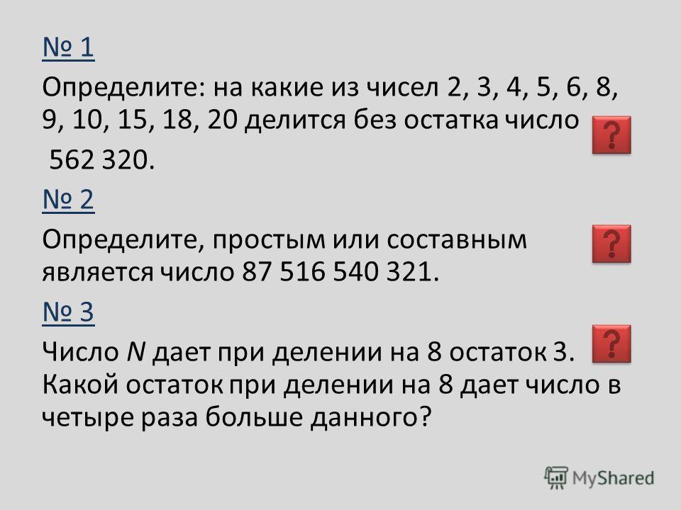 1 Определите: на какие из чисел 2, 3, 4, 5, 6, 8, 9, 10, 15, 18, 20 делится без остатка число 562 320. 2 Определите, простым или составным является число 87 516 540 321. 3 Число N дает при делении на 8 остаток 3. Какой остаток при делении на 8 дает ч