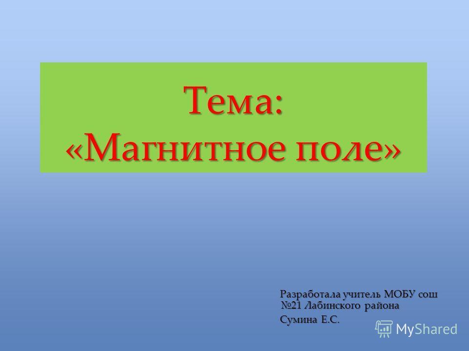 Тема: «Магнитное поле» Разработала учитель МОБУ сош 21 Лабинского района Сумина Е.С.