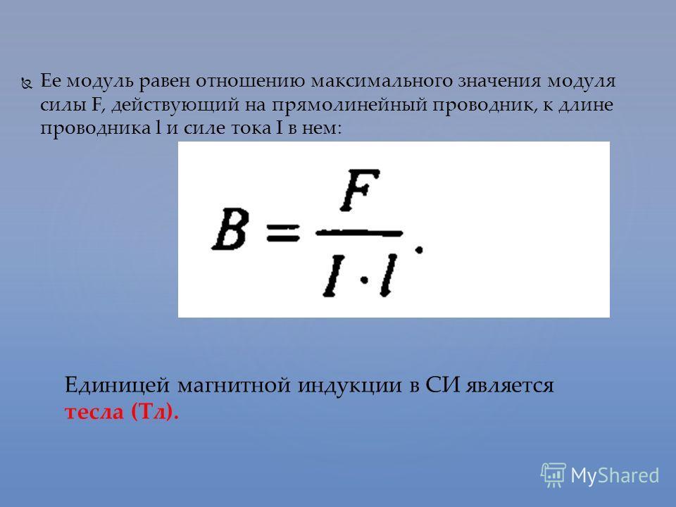 Ее модуль равен отношению максимального значения модуля силы F, действующий на прямолинейный проводник, к длине проводника l и силе тока I в нем: Единицей магнитной индукции в СИ является тесла (Тл).