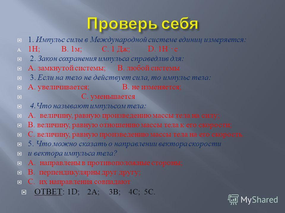 1. Импульс силы в Международной системе единиц измеряется : A. 1 Н ; В. 1 м ; С. 1 Дж ; D. 1 Н · с 2. Закон сохранения импульса справедлив для : А. замкнутой системы ; В. любой системы 3. Если на тело не действует сила, то импульс тела : А. увеличива