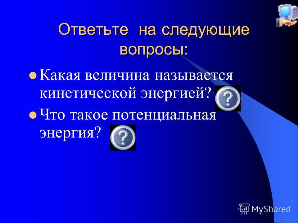 Ответьте на следующие вопросы: Какая величина называется кинетической энергией? Что такое потенциальная энергия?