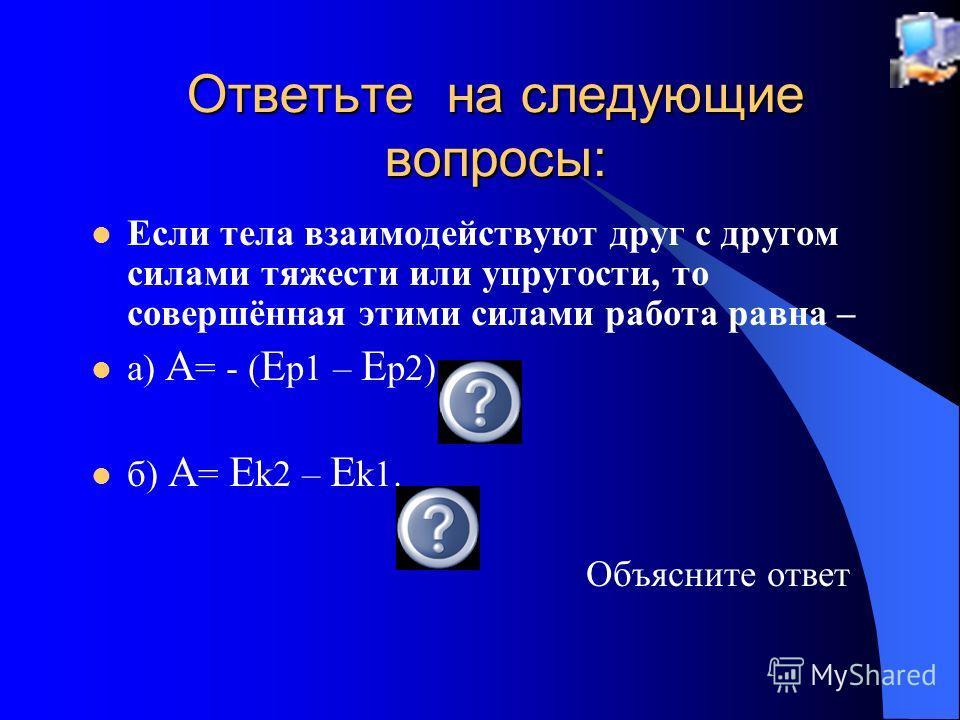 Если тела взаимодействуют друг с другом силами тяжести или упругости, то совершённая этими силами работа равна – а) A = - ( E p1 – E p2) б) A = E k2 – E k1. Объясните ответ