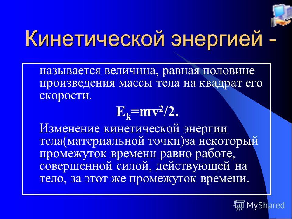 Кинетической энергией - называется величина, равная половине произведения массы тела на квадрат его скорости. E k =mv 2 /2. Изменение кинетической энергии тела(материальной точки)за некоторый промежуток времени равно работе, совершенной силой, действ