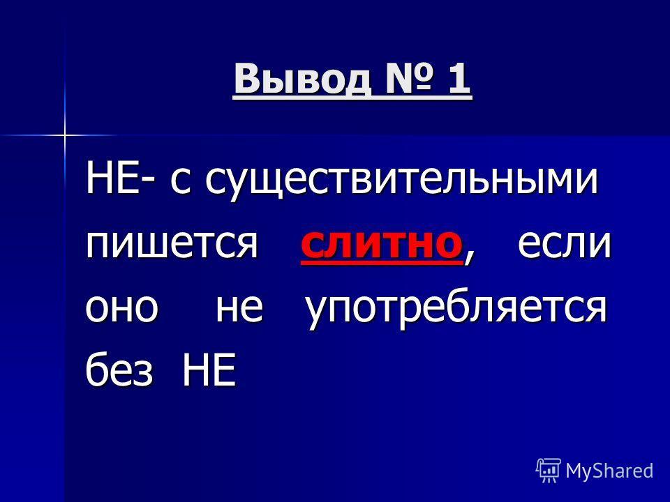 Вывод 1 НЕ- с существительными пишется слитно, если оно не употребляется без НЕ