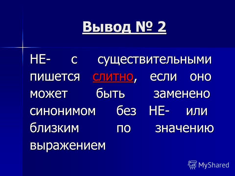 Вывод 2 НЕ- с существительными пишется слитно, если оно может быть заменено синонимом без НЕ- или близким по значению выражением