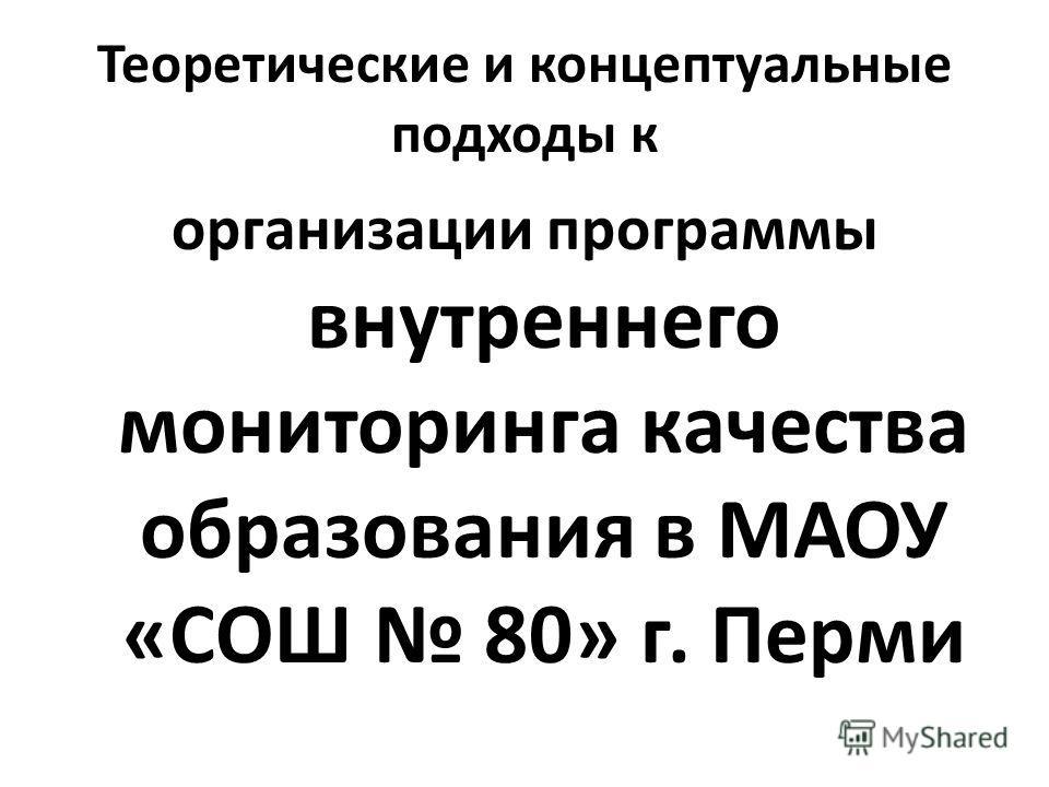 Теоретические и концептуальные подходы к организации программы внутреннего мониторинга качества образования в МАОУ «СОШ 80» г. Перми