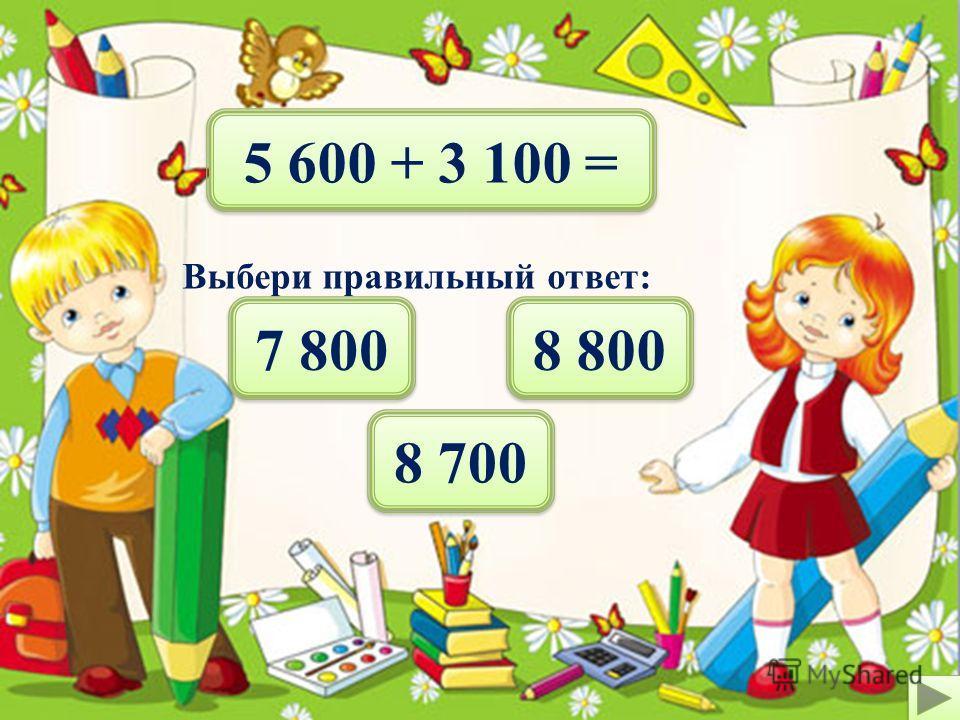7 300 - 2 200 = Выбери правильный ответ: 4 100 5 200 5 100