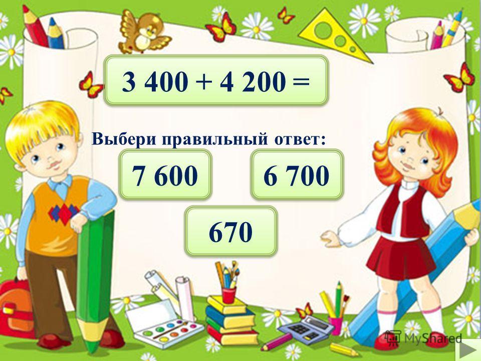 4 100 + 3 500 = Выбери правильный ответ: 670 6 700 7 600