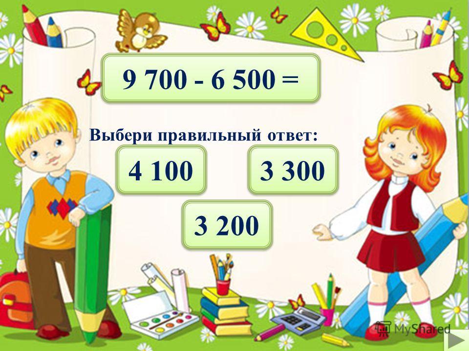 6 500 - 4 300 = Выбери правильный ответ: 3 300 2 100 2 200