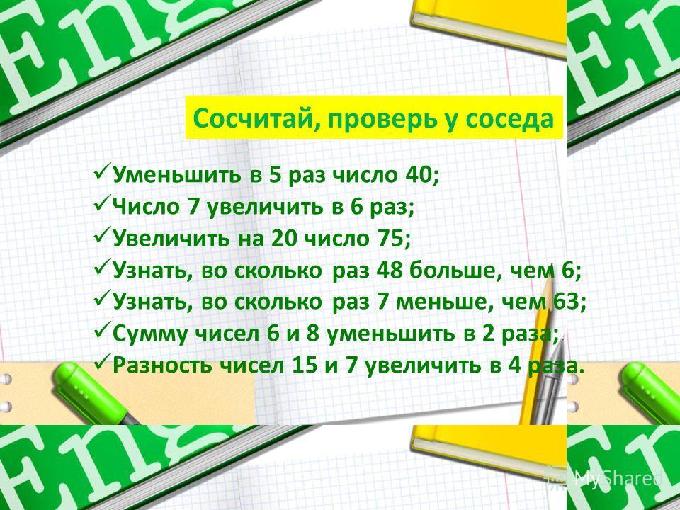 Сосчитай, проверь у соседа Уменьшить в 5 раз число 40; Число 7 увеличить в 6 раз; Увеличить на 20 число 75; Узнать, во сколько раз 48 больше, чем 6; Узнать, во сколько раз 7 меньше, чем 63; Сумму чисел 6 и 8 уменьшить в 2 раза; Разность чисел 15 и 7