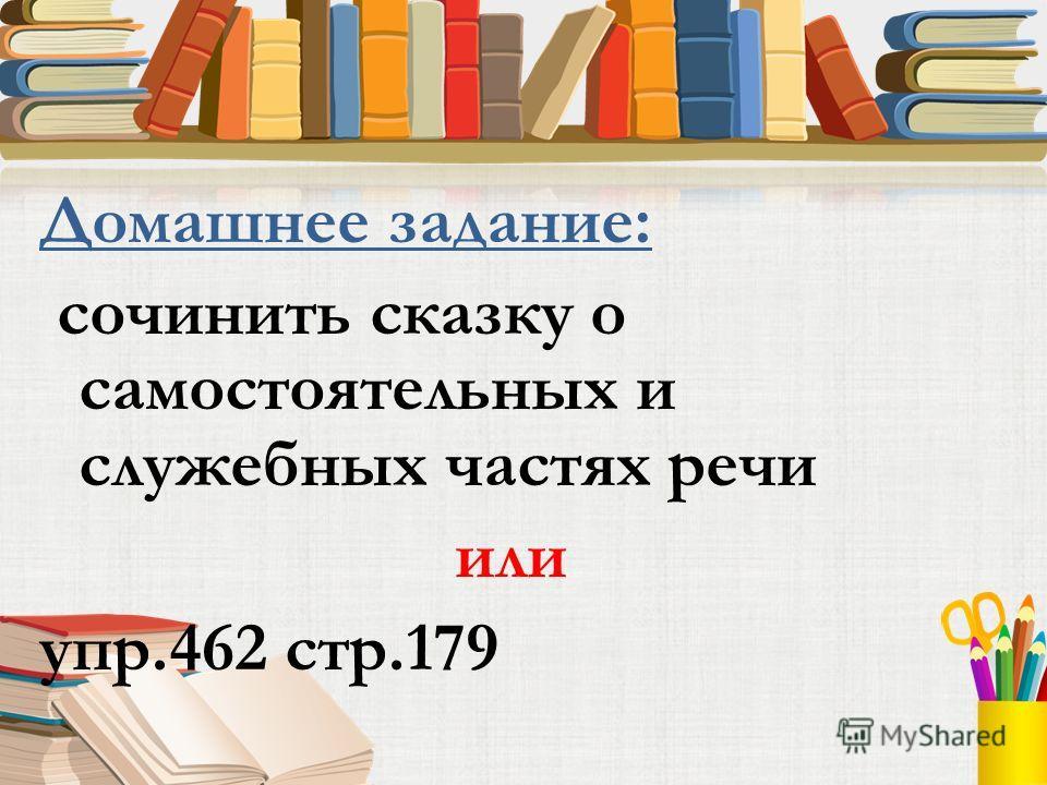 Домашнее задание: сочинить сказку о самостоятельных и служебных частях речи или упр.462 стр.179