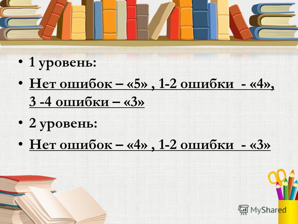 1 уровень: Нет ошибок – «5», 1-2 ошибки - «4», 3 -4 ошибки – «3» 2 уровень: Нет ошибок – «4», 1-2 ошибки - «3»