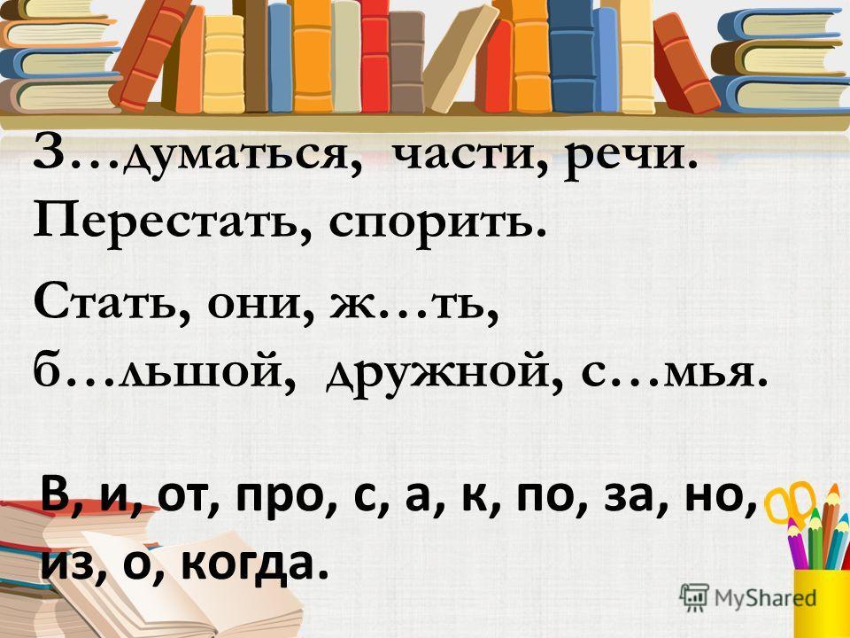 З…думаться, части, речи. Перестать, спорить. Стать, они, ж…ть, б…льшой, дружной, с…мья. В, и, от, про, с, а, к, по, за, но, из, о, когда.