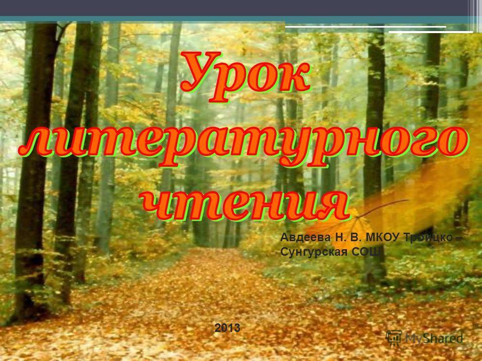 2013 Авдеева Н. В. МКОУ Троицко – Сунгурская СОШ