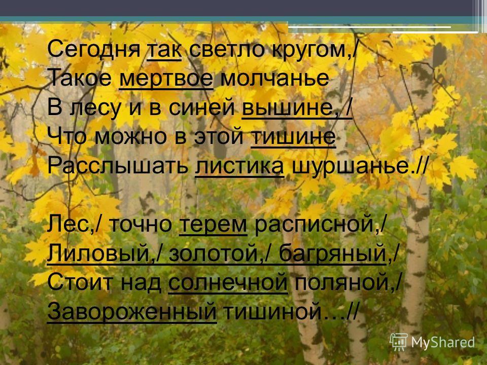 Сегодня так светло кругом,/ Такое мертвое молчанье В лесу и в синей вышине, / Что можно в этой тишине Расслышать листика шуршанье.// Лес,/ точно терем расписной,/ Лиловый,/ золотой,/ багряный,/ Стоит над солнечной поляной,/ Завороженный тишиной…//