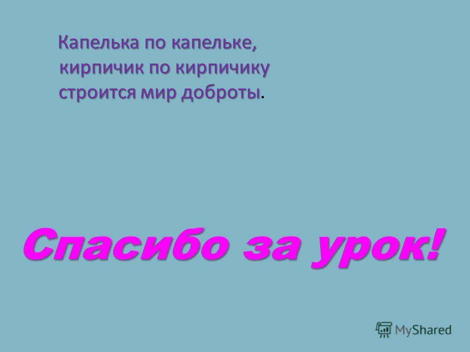 Капелька по капельке, кирпичик по кирпичику строится мир доброты Капелька по капельке, кирпичик по кирпичику строится мир доброты. Спасибо за урок!
