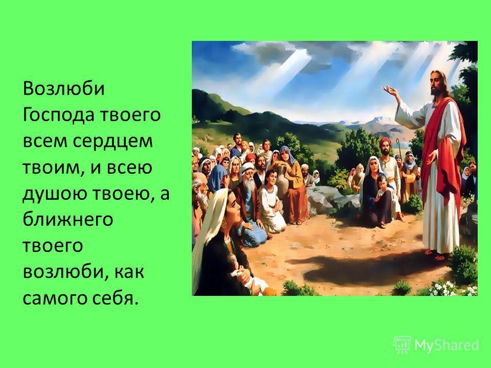 Возлюби Господа твоего всем сердцем твоим, и всею душою твоею, а ближнего твоего возлюби, как самого себя.