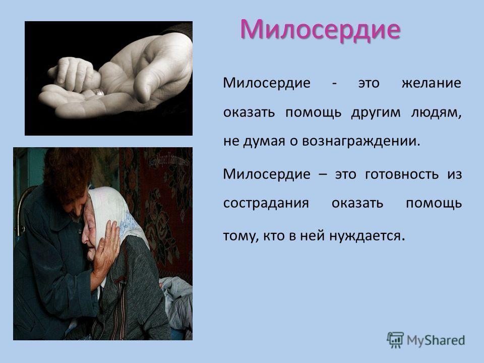 Милосердие Милосердие - это желание оказать помощь другим людям, не думая о вознаграждении. Милосердие – это готовность из сострадания оказать помощь тому, кто в ней нуждается.