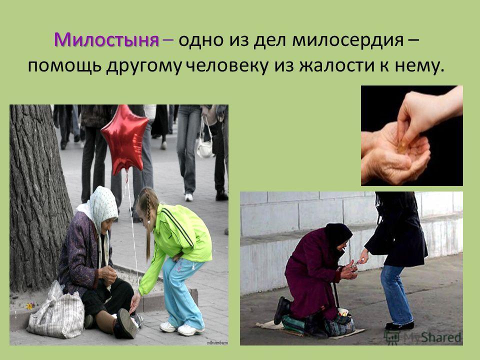 Милостыня Милостыня – одно из дел милосердия – помощь другому человеку из жалости к нему.