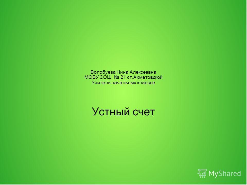 Волобуева Нина Алексеевна МОБУ СОШ 21 ст.Ахметовской Учитель начальных классов Устный счет