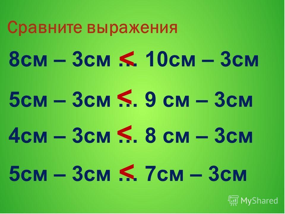 Сравните выражения 8см – 3см … 10см – 3см 5см – 3см … 9 см – 3см 4см – 3см … 8 см – 3см 5см – 3см … 7см – 3см < < <