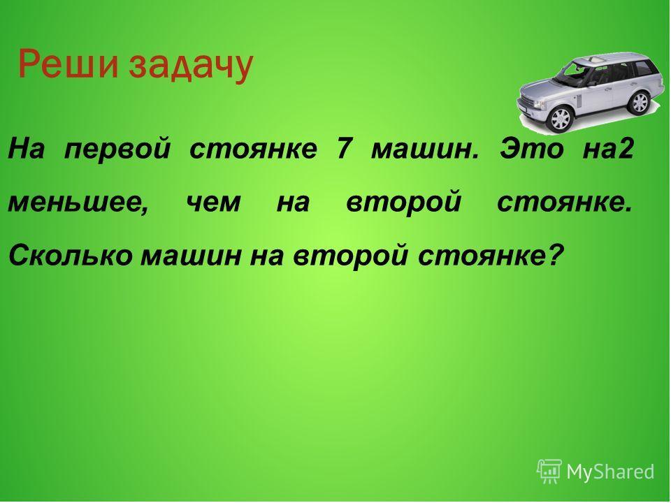 Реши задачу На первой стоянке 7 машин. Это на2 меньшее, чем на второй стоянке. Сколько машин на второй стоянке?