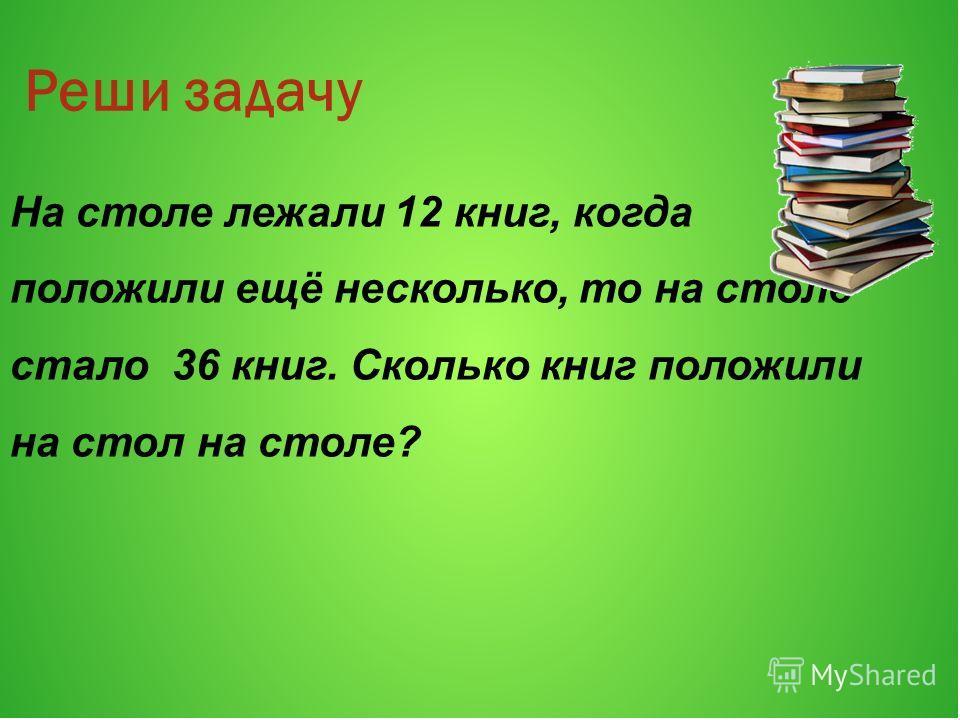 Реши задачу На столе лежали 12 книг, когда положили ещё несколько, то на столе стало 36 книг. Сколько книг положили на стол на столе?