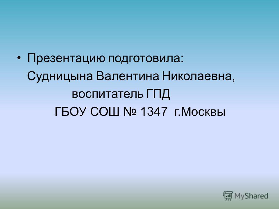 Презентацию подготовила: Судницына Валентина Николаевна, воспитатель ГПД ГБОУ СОШ 1347 г.Москвы