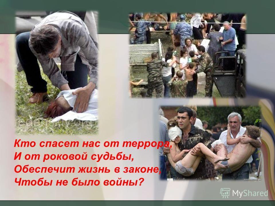 Кто спасет нас от террора, И от роковой судьбы, Обеспечит жизнь в законе, Чтобы не было войны?