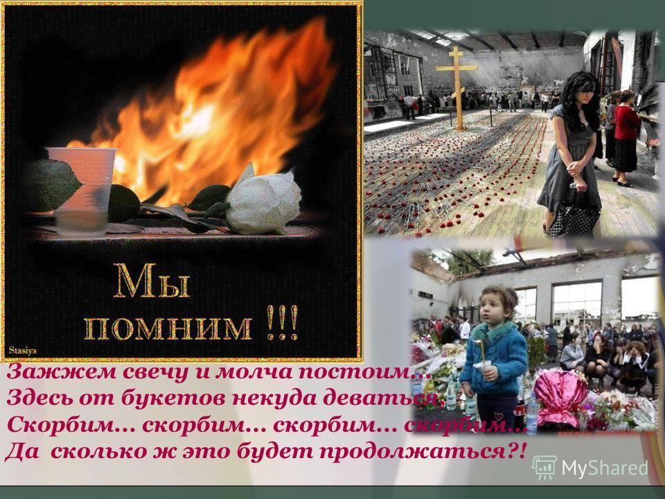 Зажжем свечу и молча постоим... Здесь от букетов некуда деваться, Скорбим... скорбим... скорбим... скорбим... Да сколько ж это будет продолжаться?!
