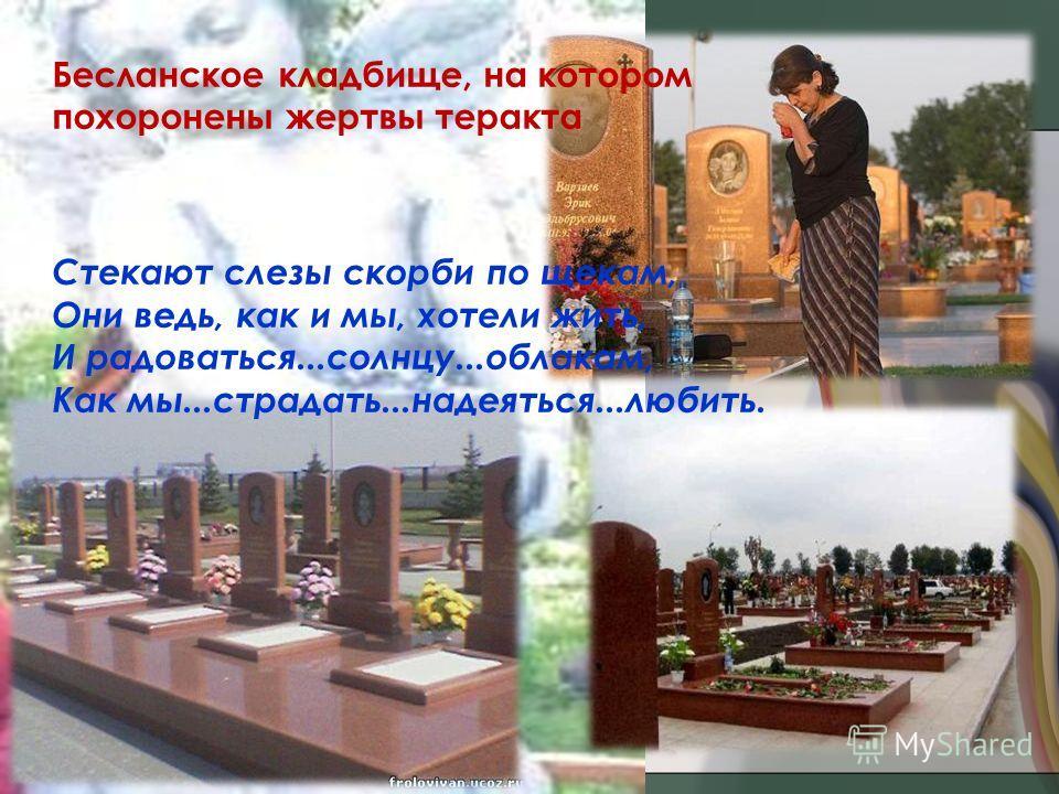 Бесланское кладбище, на котором похоронены жертвы теракта Стекают слезы скорби по щекам, Они ведь, как и мы, хотели жить, И радоваться...солнцу...облакам, Как мы...страдать...надеяться...любить.