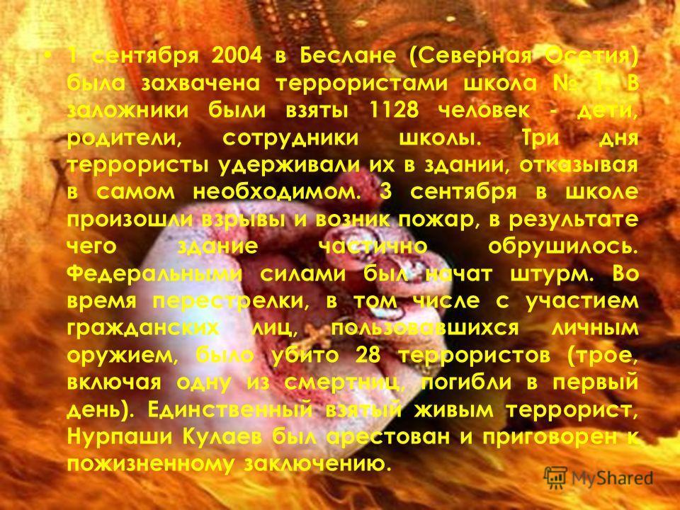 1 сентября 2004 в Беслане (Северная Осетия) была захвачена террористами школа 1. В заложники были взяты 1128 человек - дети, родители, сотрудники школы. Три дня террористы удерживали их в здании, отказывая в самом необходимом. 3 сентября в школе прои