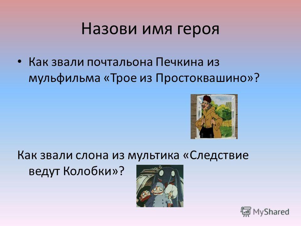 Назови имя героя Как звали почтальона Печкина из мульфильма «Трое из Простоквашино»? Как звали слона из мультика «Следствие ведут Колобки»?
