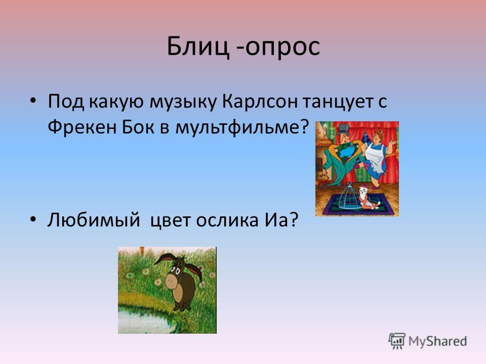 Блиц -опрос Под какую музыку Карлсон танцует с Фрекен Бок в мультфильме? Любимый цвет ослика Иа?