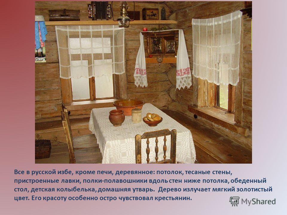 Все в русской избе, кроме печи, деревянное: потолок, тесаные стены, пристроенные лавки, полки-полавошники вдоль стен ниже потолка, обеденный стол, детская колыбелька, домашняя утварь. Дерево излучает мягкий золотистый цвет. Его красоту особенно остро