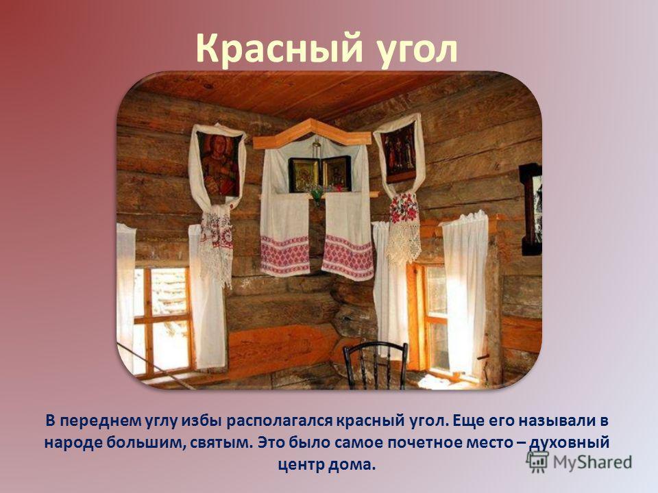 Красный угол В переднем углу избы располагался красный угол. Еще его называли в народе большим, святым. Это было самое почетное место – духовный центр дома.