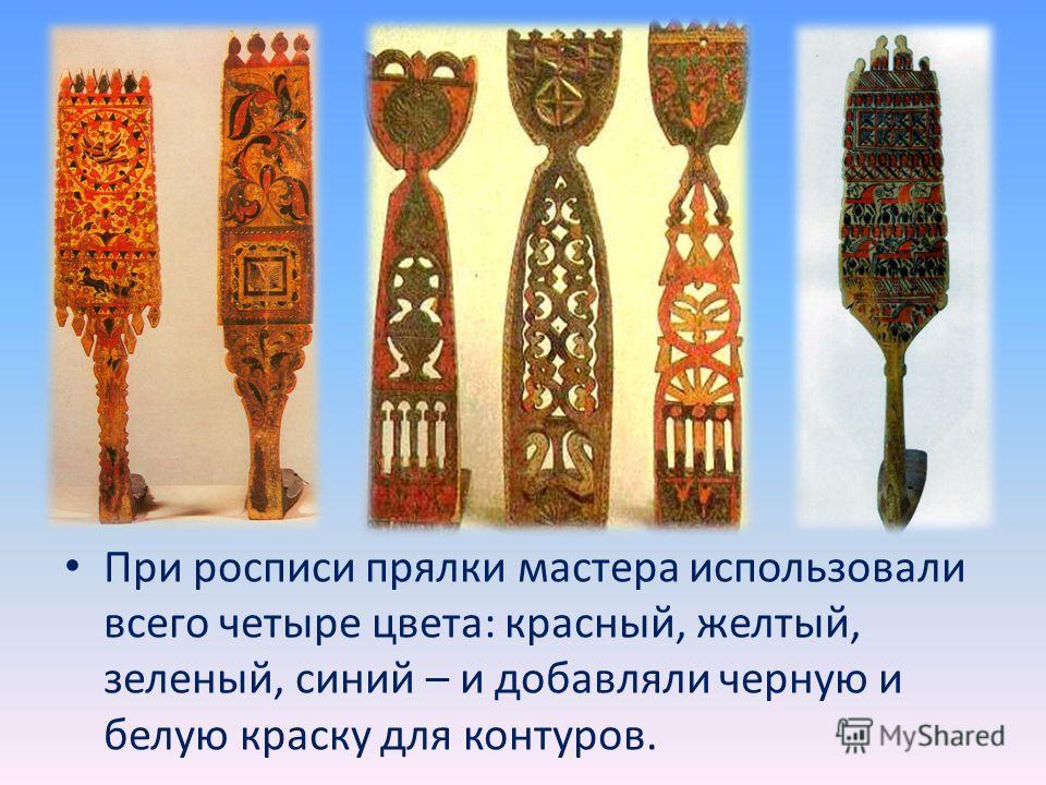 При росписи прялки мастера использовали всего четыре цвета: красный, желтый, зеленый, синий – и добавляли черную и белую краску для контуров.