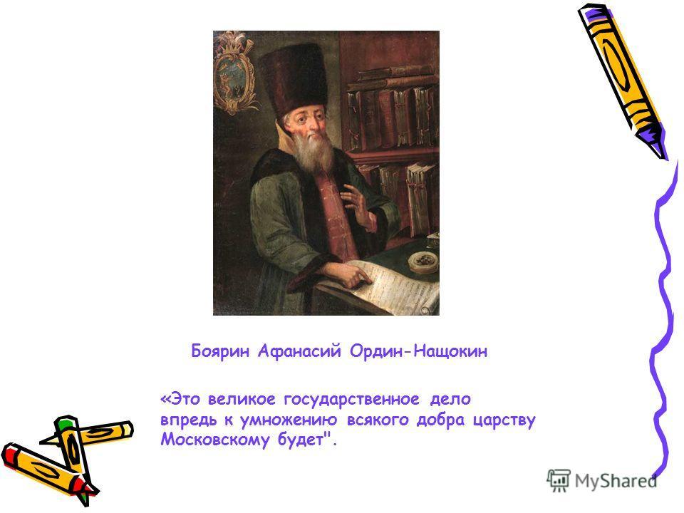 Боярин Афанасий Ордин-Нащокин «Это великое государственное дело впредь к умножению всякого добра царству Московскому будет.