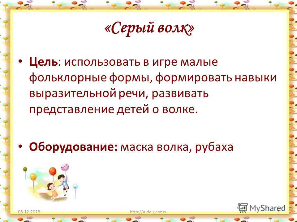«Серый волк» 08.12.2013http://aida.ucoz.ru7 Цель: использовать в игре малые фольклорные формы, формировать навыки выразительной речи, развивать представление детей о волке. Оборудование: маска волка, рубаха