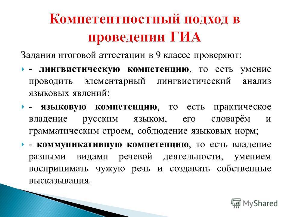 Задания итоговой аттестации в 9 классе проверяют: - лингвистическую компетенцию, то есть умение проводить элементарный лингвистический анализ языковых явлений; - языковую компетенцию, то есть практическое владение русским языком, его словарём и грамм