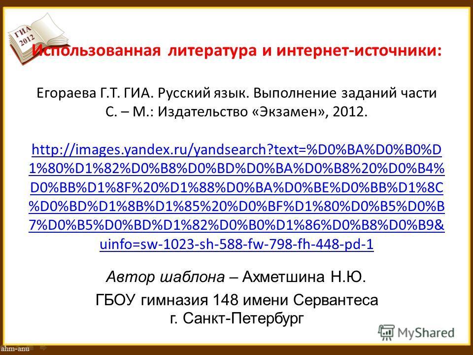 Использованная литература и интернет-источники: Егораева Г.Т. ГИА. Русский язык. Выполнение заданий части С. – М.: Издательство «Экзамен», 2012. http://images.yandex.ru/yandsearch?text=%D0%BA%D0%B0%D 1%80%D1%82%D0%B8%D0%BD%D0%BA%D0%B8%20%D0%B4% D0%BB