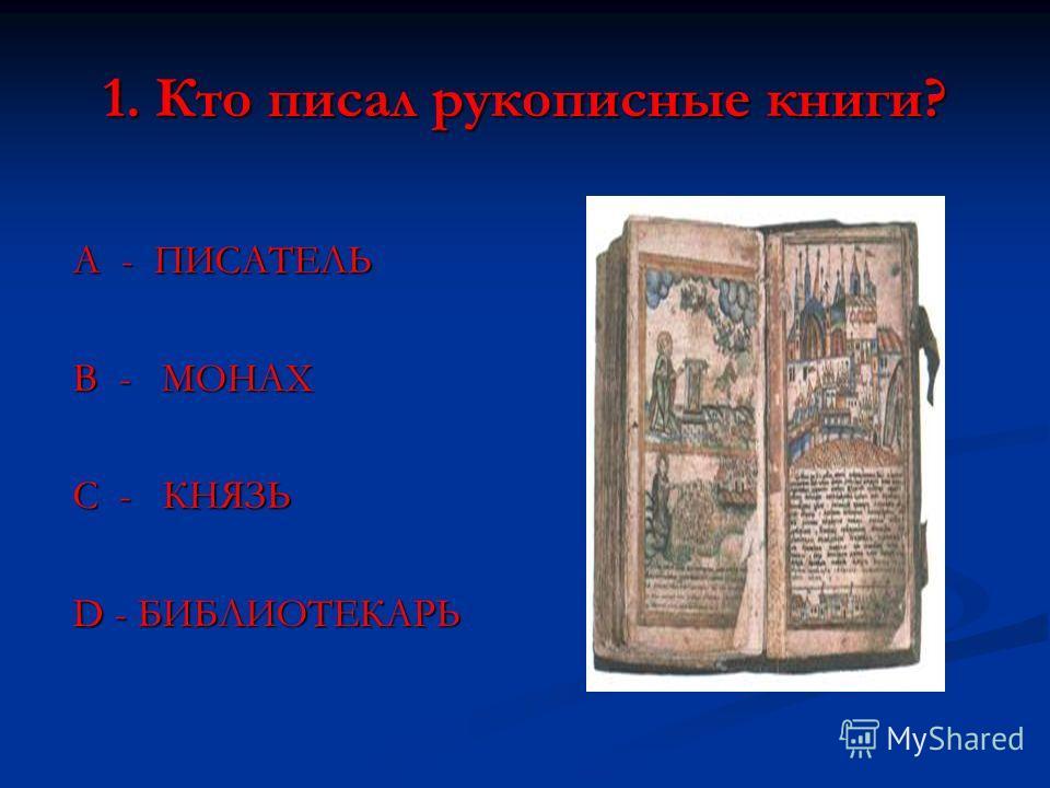 1. Кто писал рукописные книги? А - ПИСАТЕЛЬ В - МОНАХ С - КНЯЗЬ D - БИБЛИОТЕКАРЬ