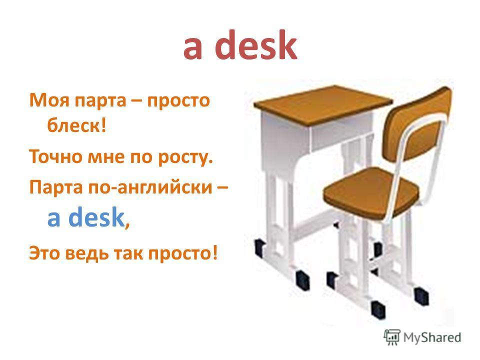 a desk Моя парта – просто блеск! Точно мне по росту. Парта по-английски – a desk, Это ведь так просто!