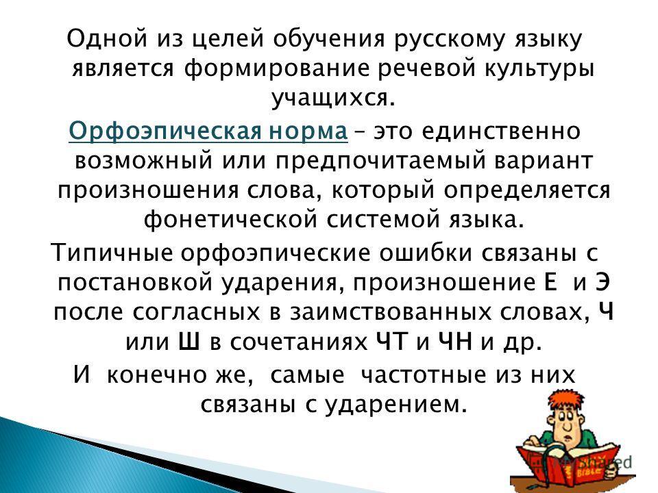 Одной из целей обучения русскому языку является формирование речевой культуры учащихся. Орфоэпическая норма – это единственно возможный или предпочитаемый вариант произношения слова, который определяется фонетической системой языка. Типичные орфоэпич