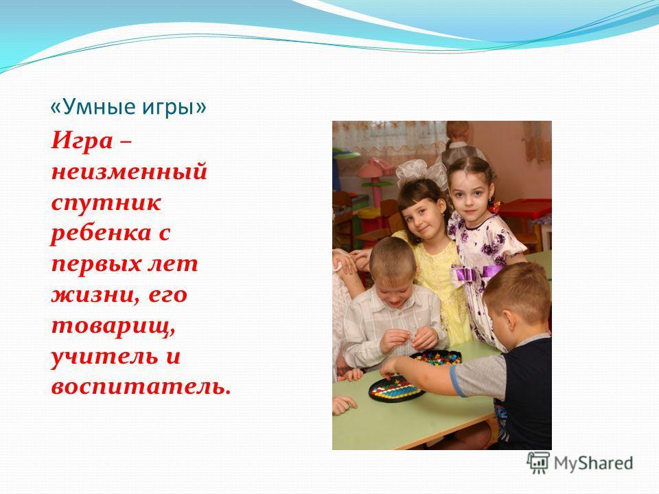 «Умные игры» Игра – неизменный спутник ребенка с первых лет жизни, его товарищ, учитель и воспитатель.