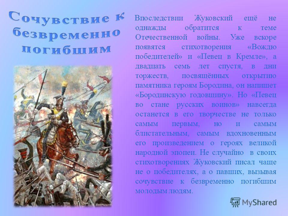 Впоследствии Жуковский ещё не однажды обратится к теме Отечественной войны. Уже вскоре появятся стихотворения «Вождю победителей» и «Певец в Кремле», а двадцать семь лет спустя, в дни торжеств, посвящённых открытию памятника героям Бородина, он напиш